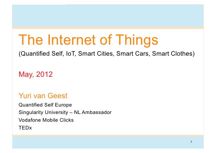 The Internet of Things(Quantified Self, IoT, Smart Cities, Smart Cars, Smart Clothes)May, 2012Yuri van GeestQuantified Sel...