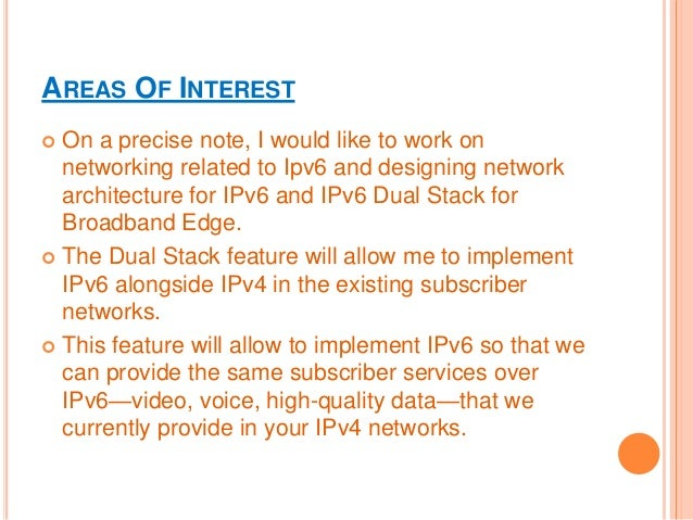 AREAS OF INTEREST  On a precise note, I would like to work on networking related to Ipv6 and designing network architectu...