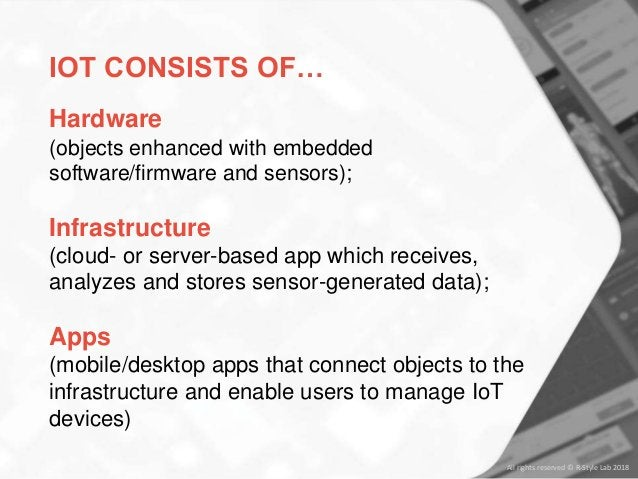 IOT CONSISTS OF… Hardware (objects enhanced with embedded software/firmware and sensors); Infrastructure (cloud- or server...