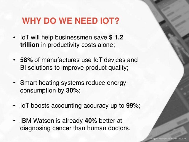 All rights reserved © R-Style Lab 2018 WHY DO WE NEED IOT? • IoT will help businessmen save $ 1.2 trillion in productivity...