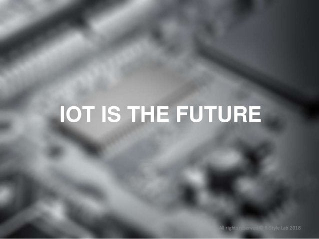 All rights reserved © R-Style Lab 2018 IOT IS THE FUTURE