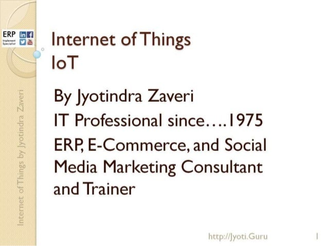 Eli.  Internet ofThings  loT    By Jyotindra Zaveri IT Professional since.  . . . I 975  ERP,  E-Commerce,  and Social Med...