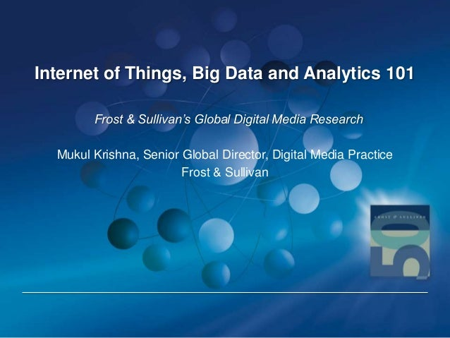 Internet of Things, Big Data and Analytics 101 Frost & Sullivan's Global Digital Media Research Mukul Krishna, Senior Glob...