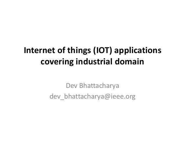 Internetofthings(IOT)applications coveringindustrialdomain DevBhattacharya dev_bhattacharya@ieee.org