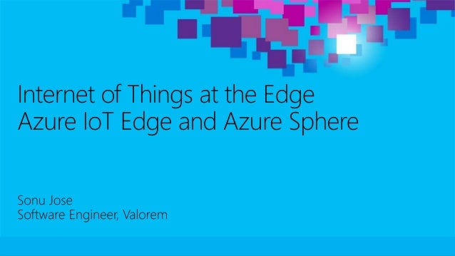 Internet of things at the Edge with Azure IoT Edge by sonujose