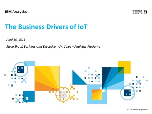 © 2015 IBM Corporation IBM Analytics The Business Drivers of IoT April 30, 2015 Steve Shoaf, Business Unit Executive, WW S...