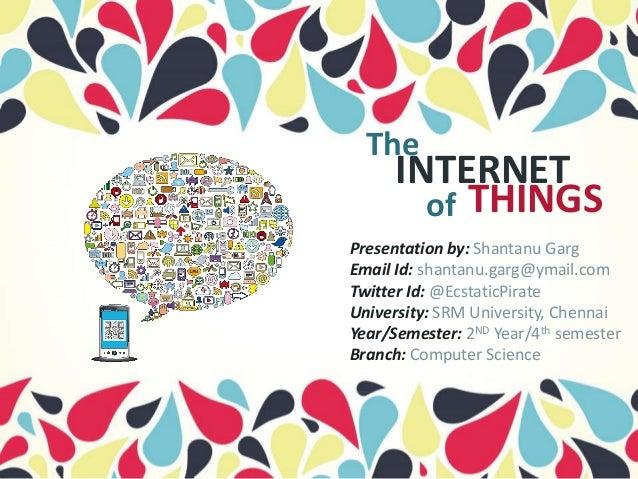 The INTERNET of THINGS Presentation by: Shantanu Garg Email Id: shantanu.garg@ymail.com Twitter Id: @EcstaticPirate Univer...