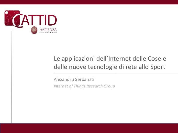 Le applicazioni dell'Internet delle Cose edelle nuove tecnologie di rete allo SportAlexandru SerbanatiInternet of Things R...