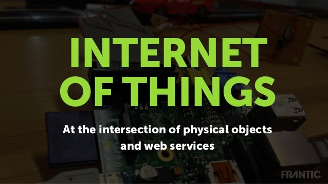 At the intersection of physical objects and web services INTERNET OF THINGS