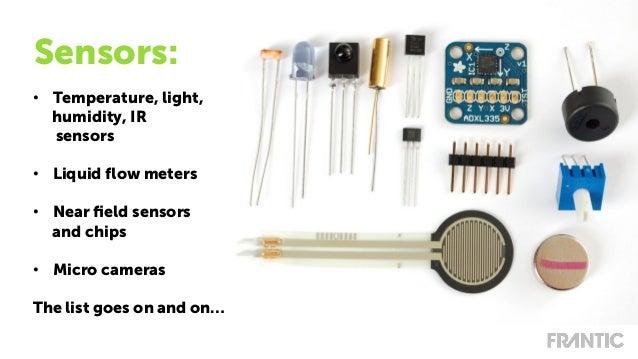 • Temperature, light, humidity, IR sensors • Liquid flow meters • Near field sensors and chips • Micro cameras The list ...