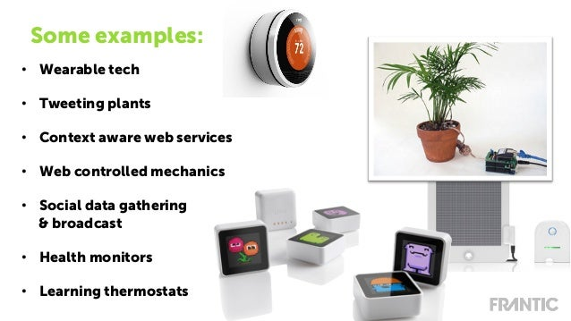 • Wearable tech • Tweeting plants • Context aware web services • Web controlled mechanics • Social data gathering & b...