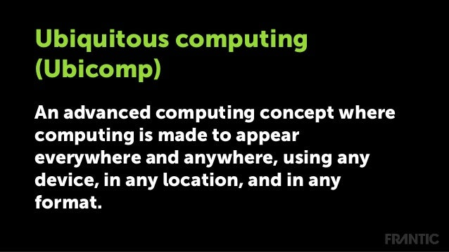 Ubiquitous computing (Ubicomp) An advanced computing concept where computing is made to appear everywhere and anywhere, us...