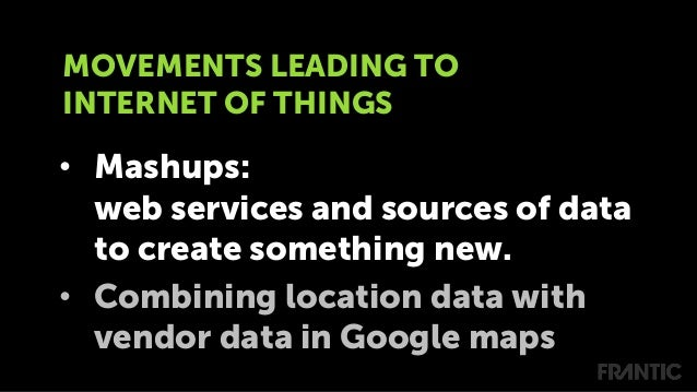 • Mashups: web services and sources of data to create something new. • Combining location data with vendor data in Googl...