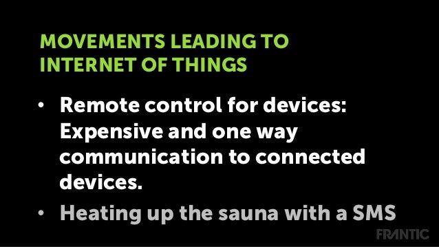 • Remote control for devices: Expensive and one way communication to connected devices. • Heating up the sauna with a SM...