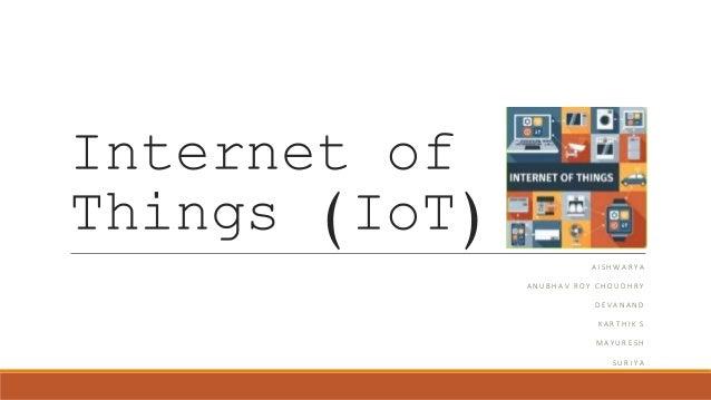 Internet of Things (IoT) A I S H W A R Y A A N U B H A V R O Y C H O U D H R Y D E V A N A N D K A R T H I K S M A Y U R E...