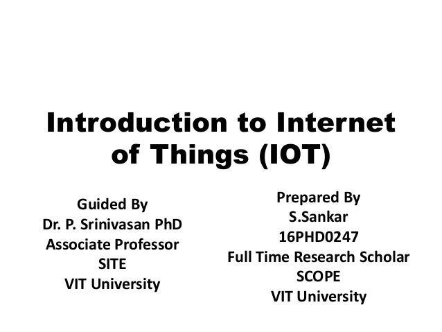 Introduction to Internet of Things (IOT) Prepared By S.Sankar 16PHD0247 Full Time Research Scholar SCOPE VIT University Gu...