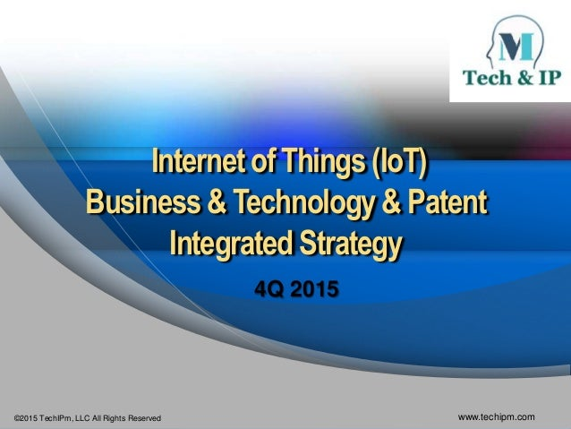 ©2015 TechIPm, LLC All Rights Reserved www.techipm.com Internet of Things (IoT) Business & Technology& Patent IntegratedSt...