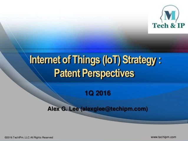 ©2016 TechIPm, LLC All Rights Reserved www.techipm.com Internet of Things (IoT) Strategy : Patent Perspectives 1Q 2016 Ale...