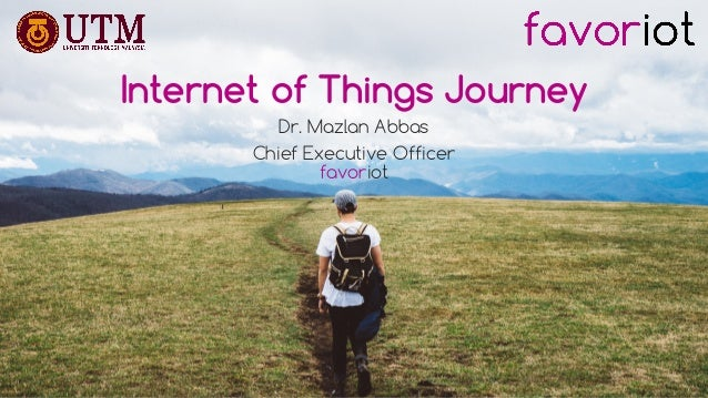 favoriot Internet of Things Journey Dr. Mazlan Abbas Chief Executive Officer favoriot