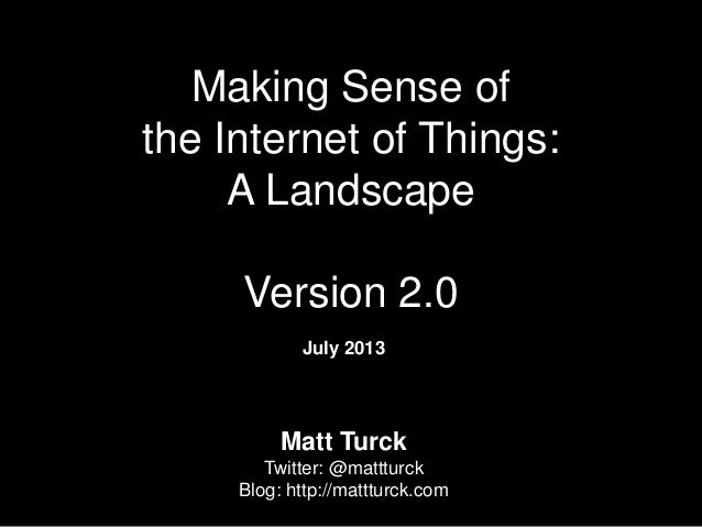 Making Sense of the Internet of Things: A Landscape Version 2.0 July 2013 Matt Turck Twitter: @mattturck Blog: http://matt...
