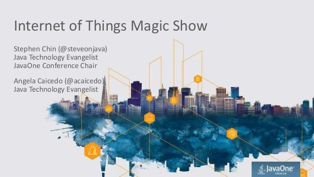 Internet of Things Magic Show Stephen Chin (@steveonjava) Java Technology Evangelist JavaOne Conference Chair Angela Caice...