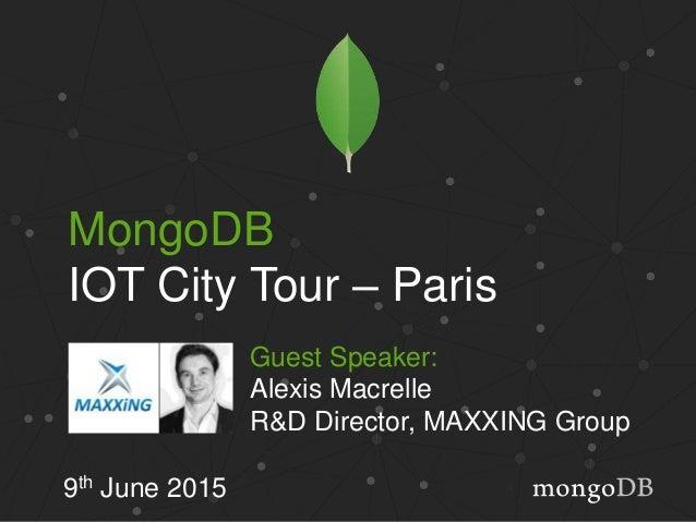 MongoDB IOT City Tour – Paris 9th June 2015 Guest Speaker: Alexis Macrelle R&D Director, MAXXING Group