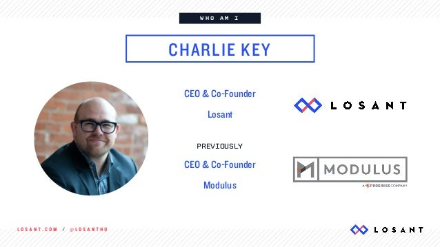 L O S A N T . C O M / @ L O S A N T H Q W H O A M I CHARLIE KEY CEO & Co-Founder Losant PREVIOUSLY CEO & Co-Founder Modulus