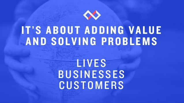 IT'S ABOUT ADDING VALUE AND SOLVING PROBLEMS LIVES BUSINESSES CUSTOMERS