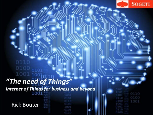 """""""The need of Things"""" Internet of Things for business and beyond Rick Bouter"""