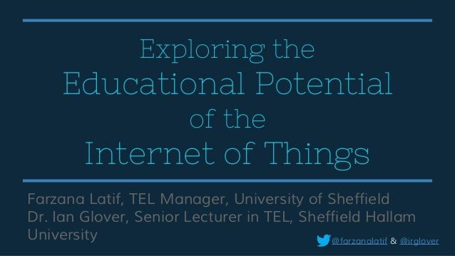 Exploring the Educational Potential of the Internet of Things Farzana Latif, TEL Manager, University of Sheffield Dr. Ian ...