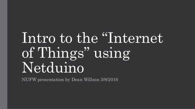 "Intro to the ""Internet of Things"" using Netduino NUFW presentation by Dean Willson 3/8/2016"