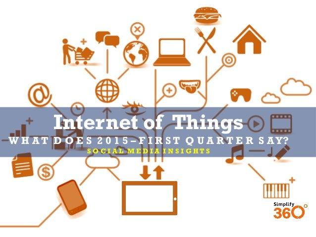 Internet of Things W H A T D O E S 2 0 1 5 – F I R S T Q U A R T E R S AY? S O C I A L M E D I A I N S I G H T S