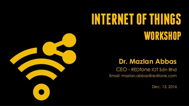INTERNETOFTHINGS WORKSHOP Dr. Mazlan Abbas CEO - REDtone IOT Sdn Bhd Email: mazlan.abbas@redtone.com Dec. 13, 2016