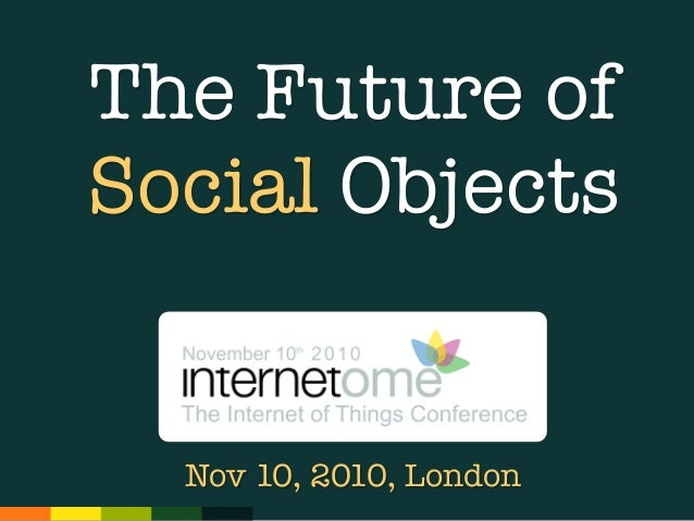 The Future of Social Objects Nov 10, 2010, London