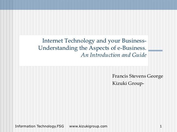 Internet Technology and your Business-            Understanding the Aspects of e-Business.                           An In...