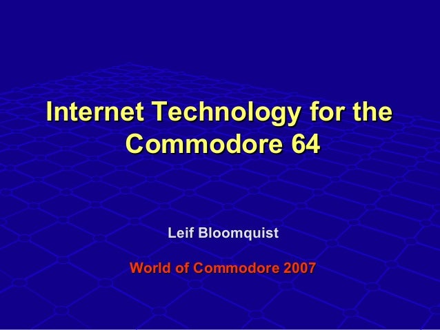 Internet Technology for theInternet Technology for the Commodore 64Commodore 64 Leif BloomquistLeif Bloomquist World of Co...