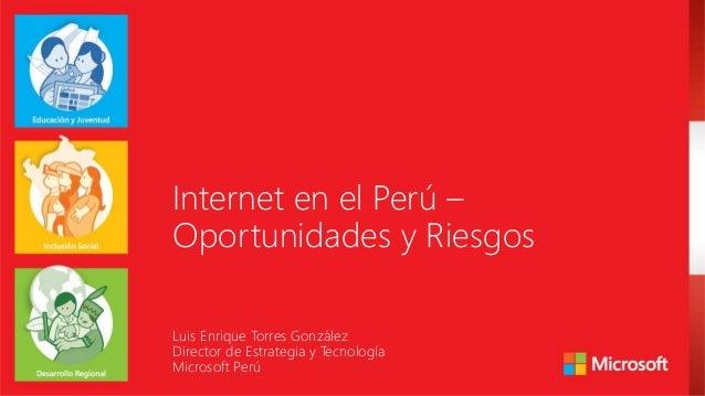 Internet en el Perú – Oportunidades y Riesgos Luis Enrique Torres González Director de Estrategia y Tecnología Microsoft P...