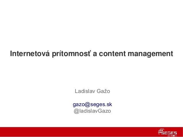 Internetová prítomnosť a content management                 Ladislav Gažo                gazo@seges.sk                @lad...