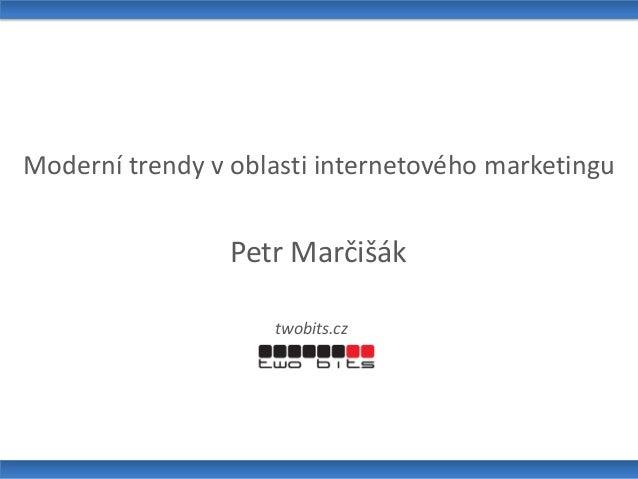 Moderní trendy v oblasti internetového marketingu Petr Marčišák twobits.cz