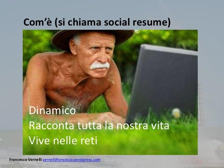 Com'è (si chiama social resume)          Dinamico          Racconta tutta la nostra vita          Vive nelle retiFrancesco...