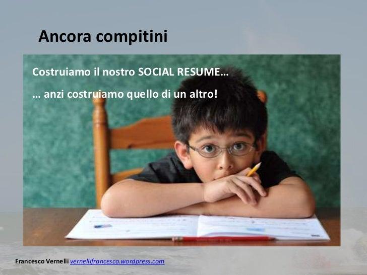 Ancora compitini     Costruiamo il nostro SOCIAL RESUME…     … anzi costruiamo quello di un altro!Francesco Vernelli verne...