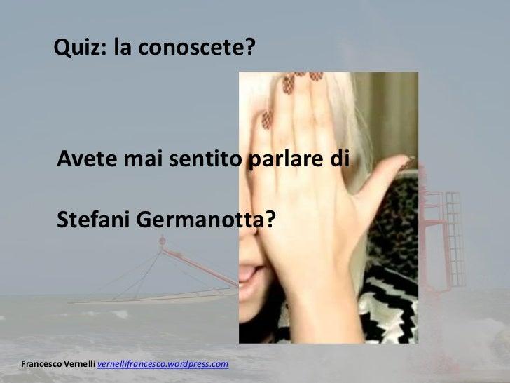 Quiz: la conoscete?        Avete mai sentito parlare di        Stefani Germanotta?Francesco Vernelli vernellifrancesco.wor...