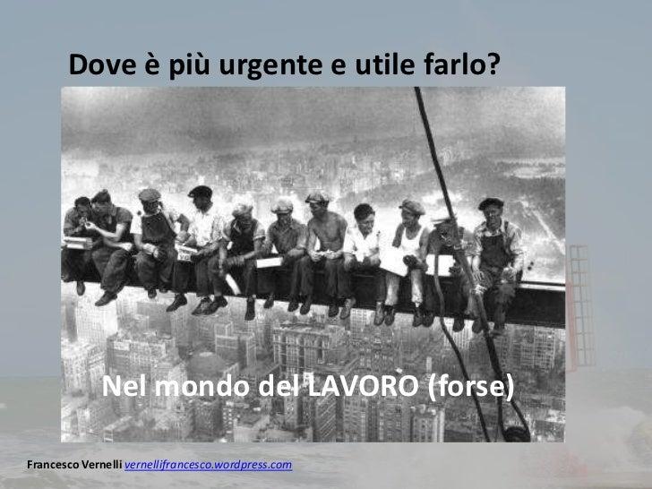 Dove è più urgente e utile farlo?             Nel mondo del LAVORO (forse)Francesco Vernelli vernellifrancesco.wordpress.com