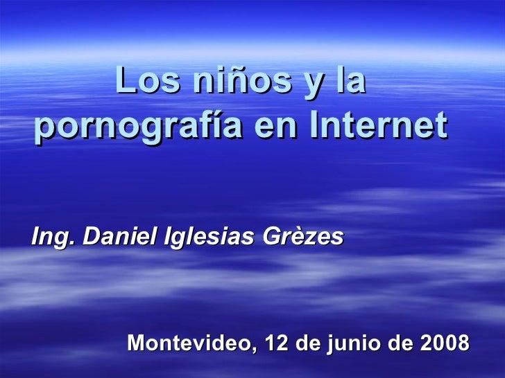 Los niños y la pornografía en Internet Ing. Daniel Iglesias Grèzes Montevideo, 12 de junio de 2008