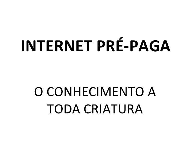 INTERNET PRÉ-PAGA O CONHECIMENTO A TODA CRIATURA