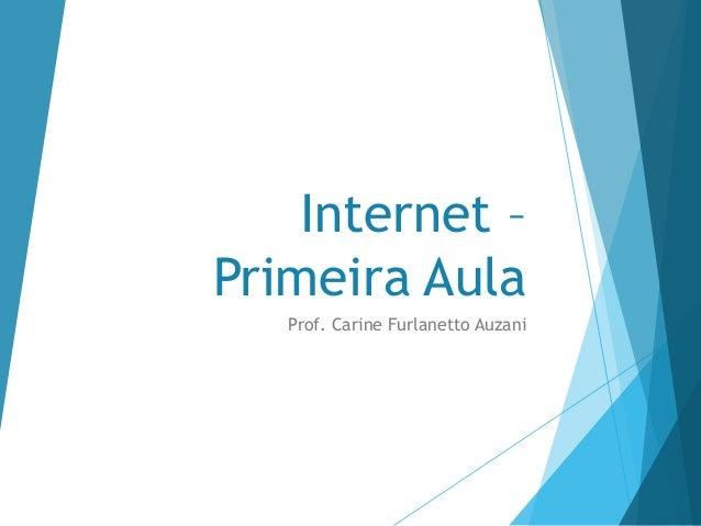 Internet – Primeira Aula Prof. Carine Furlanetto Auzani