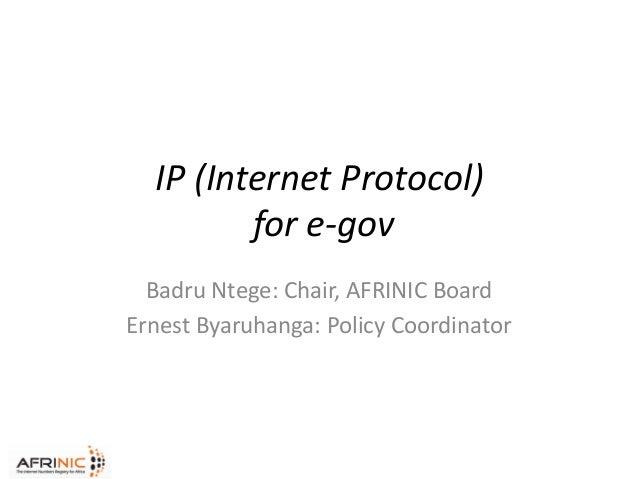 IP (Internet Protocol) for e-gov Badru Ntege: Chair, AFRINIC Board Ernest Byaruhanga: Policy Coordinator