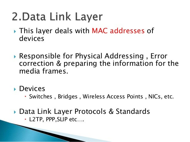  This layer deals with MAC addresses of devices  Responsible for Physical Addressing , Error correction & preparing the ...