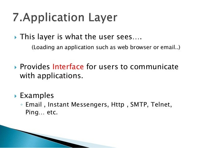  This layer is what the user sees…. (Loading an application such as web browser or email..)  Provides Interface for user...