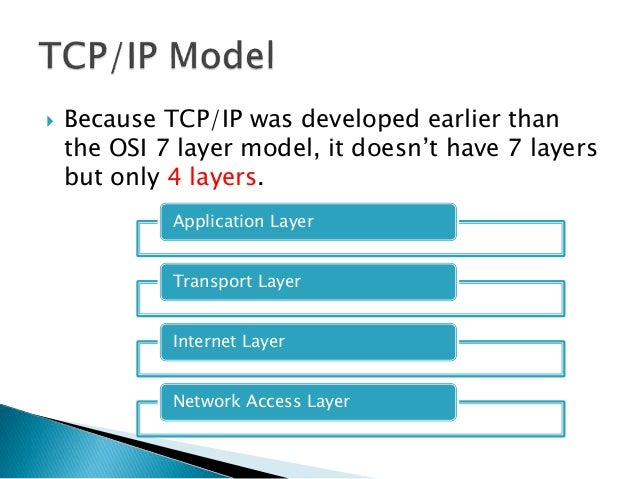  Because TCP/IP was developed earlier than the OSI 7 layer model, it doesn't have 7 layers but only 4 layers. Application...